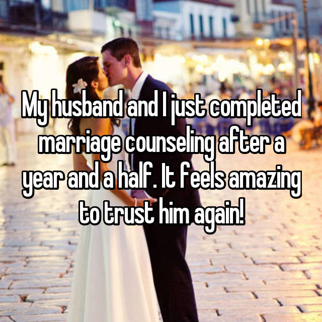 My husband and I just completed marriage counseling after a year and a half. It feels amazing to trust him again!