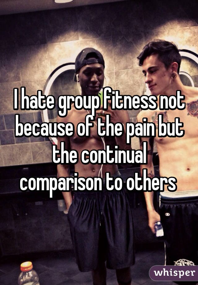 I hate group fitness not because of the pain but the continual comparison to others