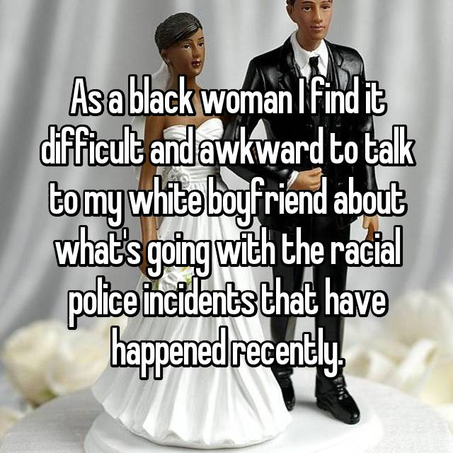 As a black woman I find it difficult and awkward to talk to my white boyfriend about what's going with the racial police incidents that have happened recently.