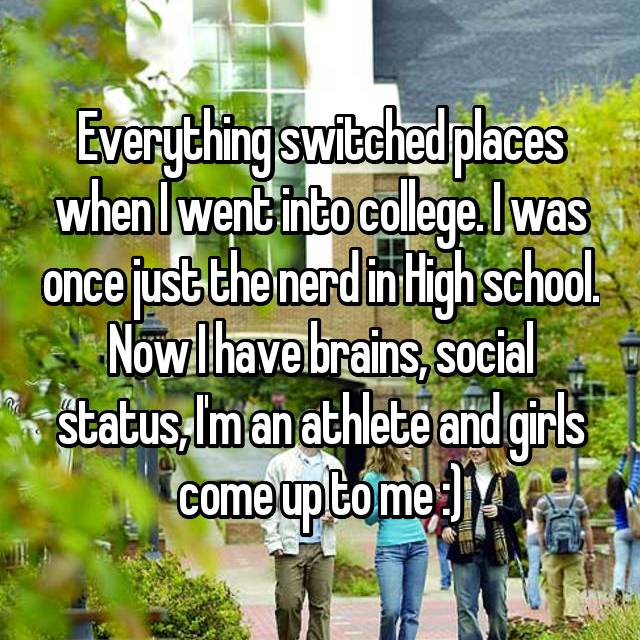Everything switched places when I went into college. I was once just the nerd in High school. Now I have brains, social status, I'm an athlete and girls come up to me :)