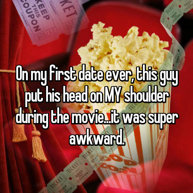 On my first date ever, this guy put his head on MY shoulder during the movie...it was super awkward.