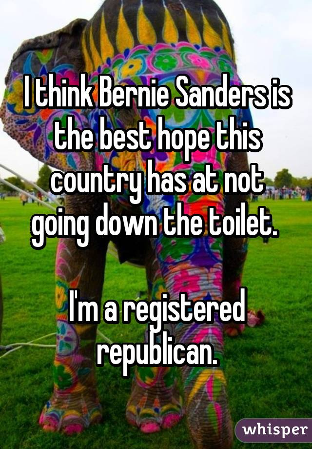 I think Bernie Sanders is the best hope this country has at not going down the toilet. I