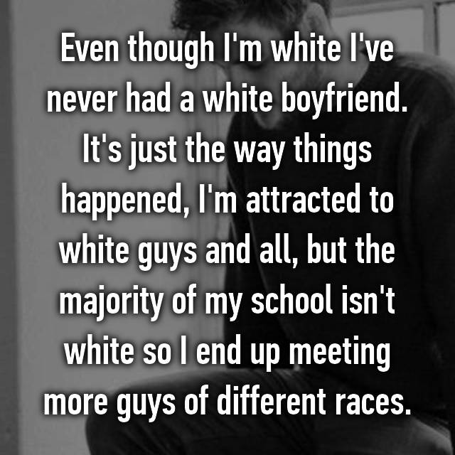 Even though I'm white I've never had a white boyfriend. It's just the way things happened, I'm attracted to white guys and all, but the majority of my school isn't white so I end up meeting more guys of different races.