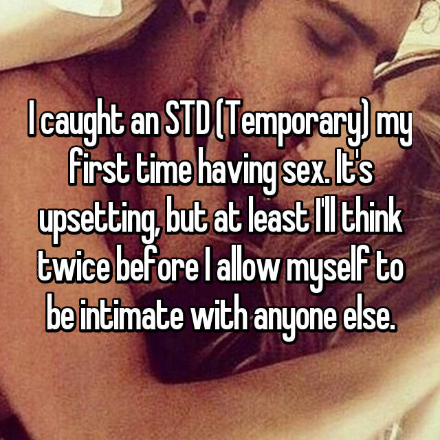 I caught an STD (Temporary) my first time having sex. It's upsetting, but at least I'll think twice before I allow myself to be intimate with anyone else.