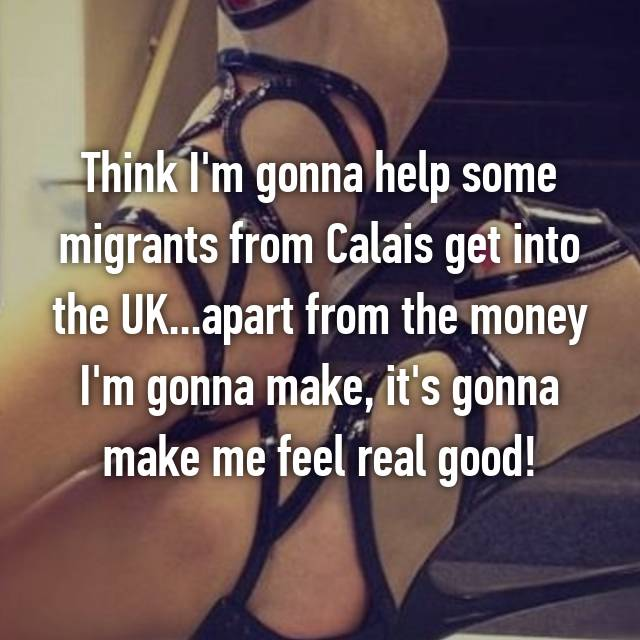 Think I'm gonna help some migrants from Calais get into the UK...apart from the money I'm gonna make, it's gonna make me feel real good!