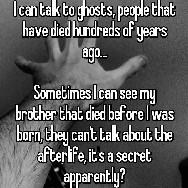I can talk to ghosts, people that have died hundreds of years ago...  Sometimes I can see my brother that died before I was born, they can't talk about the afterlife, it's a secret apparently?