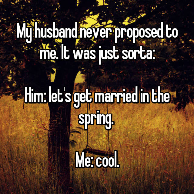 My husband never proposed to me. It was just sorta:  Him: let's get married in the spring.   Me: cool.