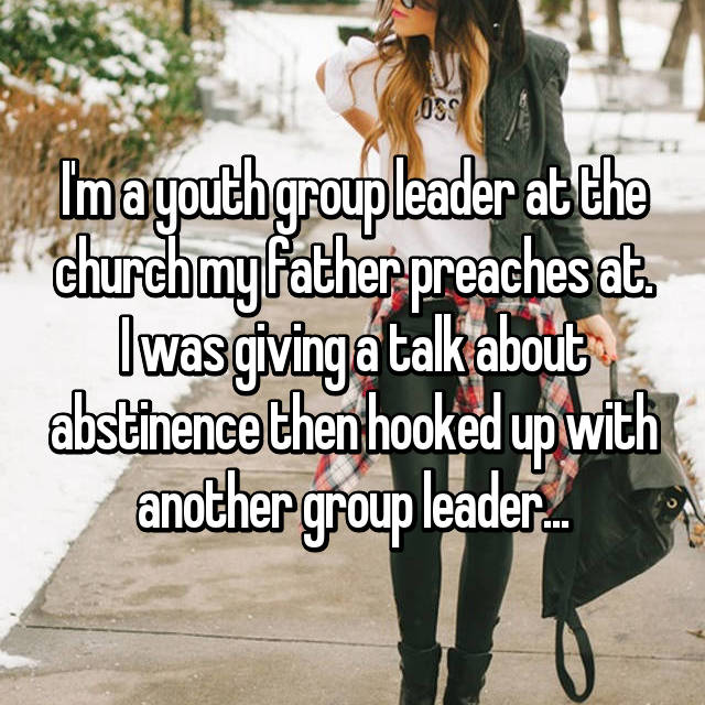 I'm a youth group leader at the church my father preaches at. I was giving a talk about abstinence then hooked up with another group leader...
