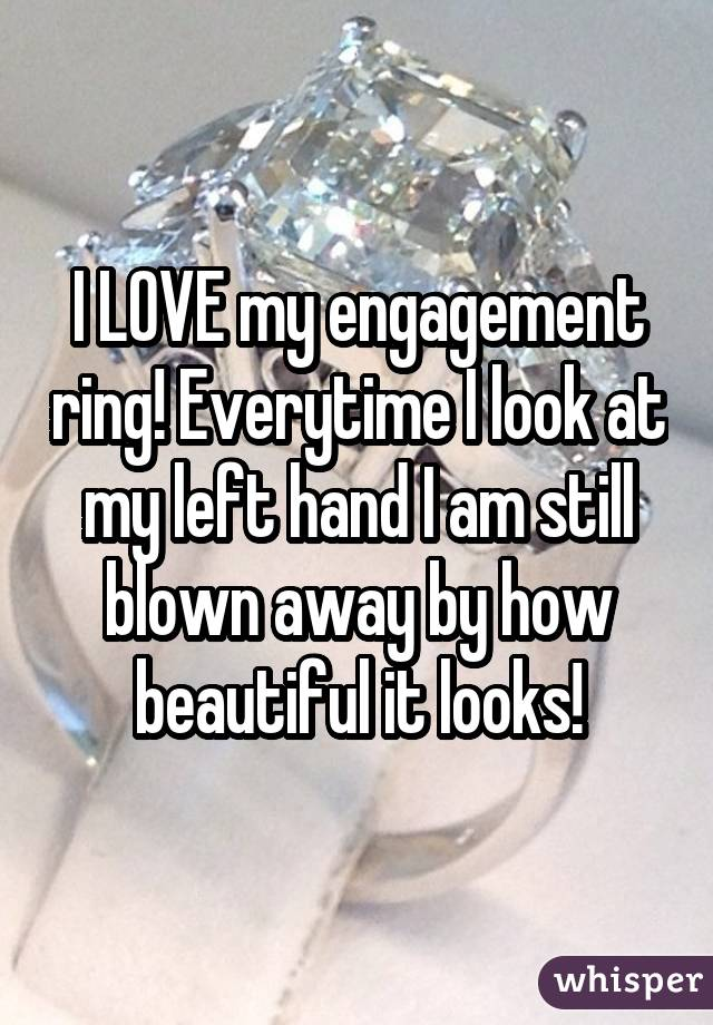 I LOVE my engagement ring! Everytime I look at my left hand I am still blown away by how beautiful it looks!