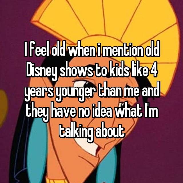 I feel old when i mention old Disney shows to kids like 4 years younger than me and they have no idea what I'm talking about