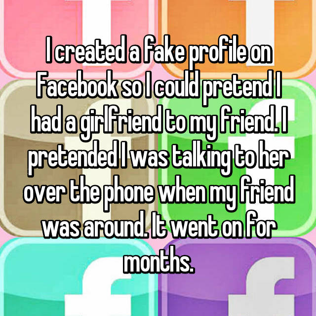 I created a fake profile on Facebook so I could pretend I had a girlfriend to my friend. I pretended I was talking to her over the phone when my friend was around. It went on for months.