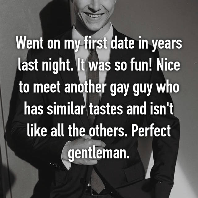 Went on my first date in years last night. It was so fun! Nice to meet another gay guy who has similar tastes and isn't like all the others. Perfect gentleman.