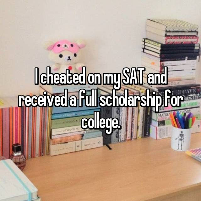 I cheated on my SAT and received a full scholarship for college.