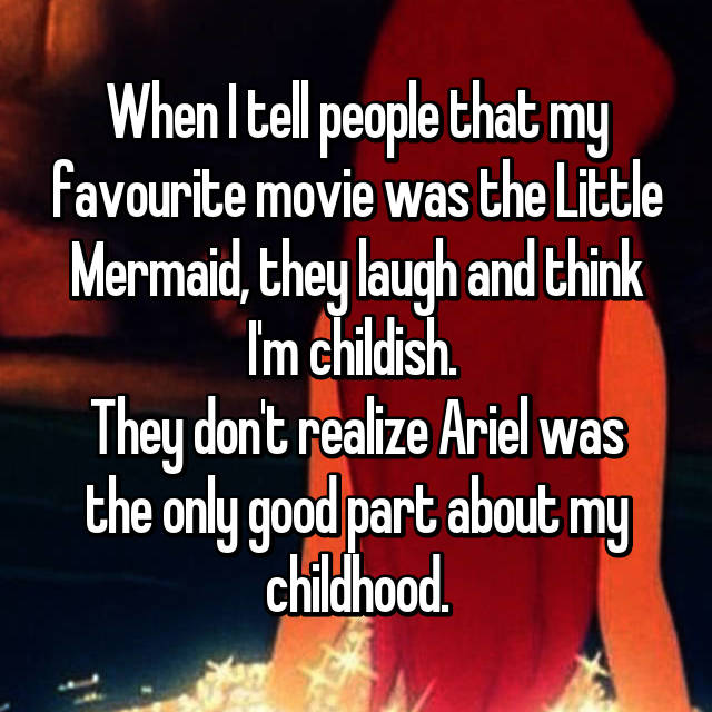 When I tell people that my favourite movie was the Little Mermaid, they laugh and think I'm childish.  They don't realize Ariel was the only good part about my childhood.