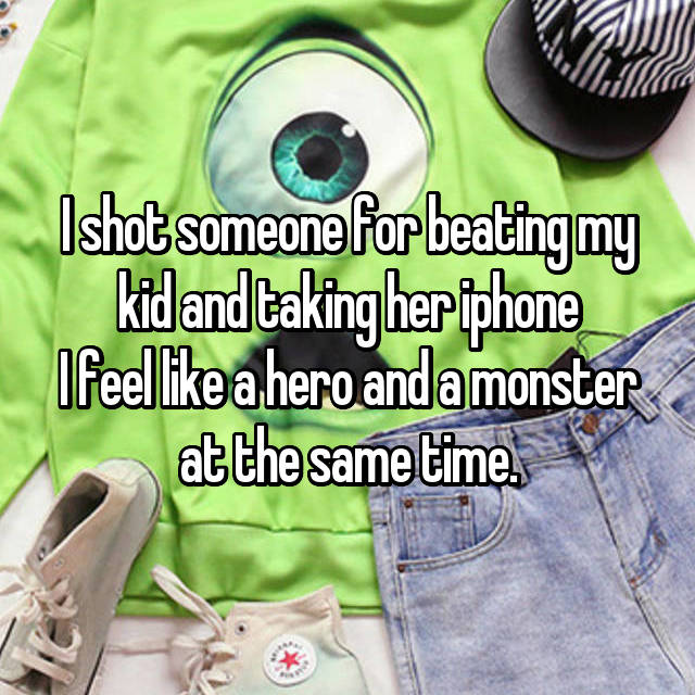 I shot someone for beating my kid and taking her iphone I feel like a hero and a monster at the same time.
