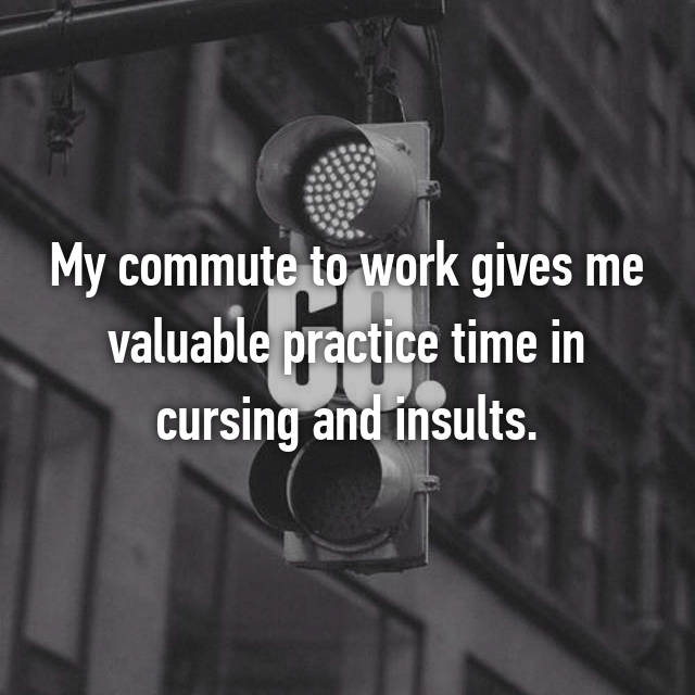 My commute to work gives me valuable practice time in cursing and insults.