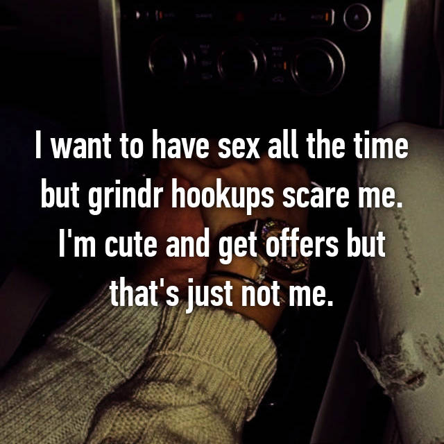 I want to have sex all the time but grindr hookups scare me. I'm cute and get offers but that's just not me.