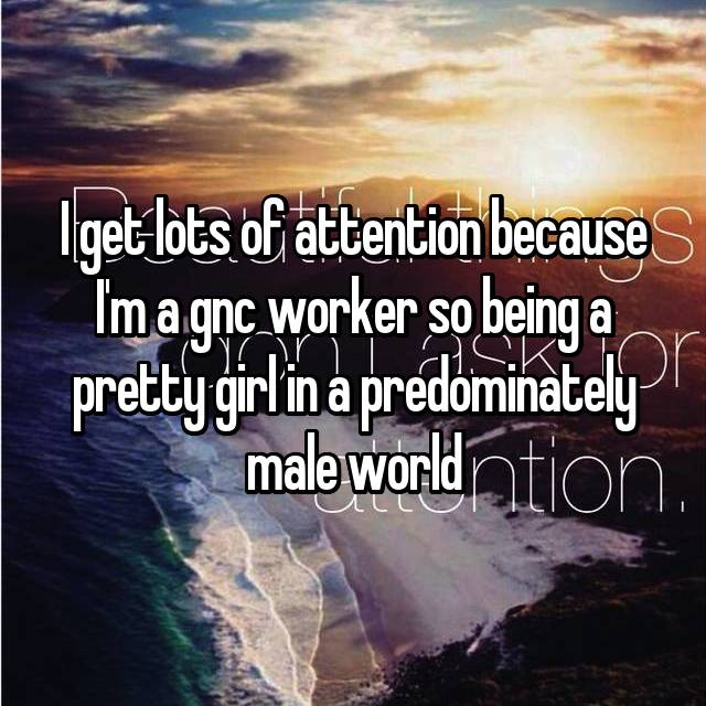 I get lots of attention because I'm a gnc worker so being a pretty girl in a predominately male world