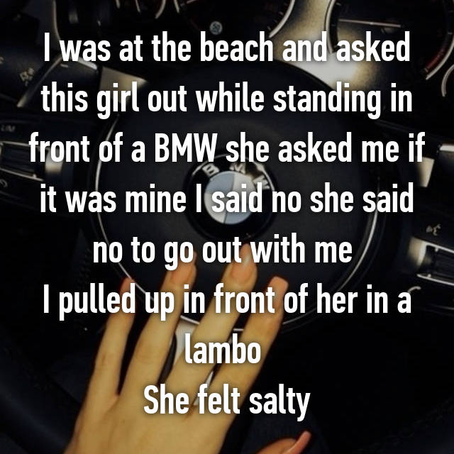 I was at the beach and asked this girl out while standing in front of a BMW she asked me if it was mine I said no she said no to go out with me  I pulled up in front of her in a lambo  She felt salty