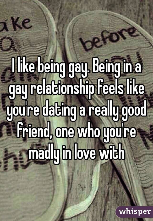 I like being gay. Being in a gay relationship feels like you