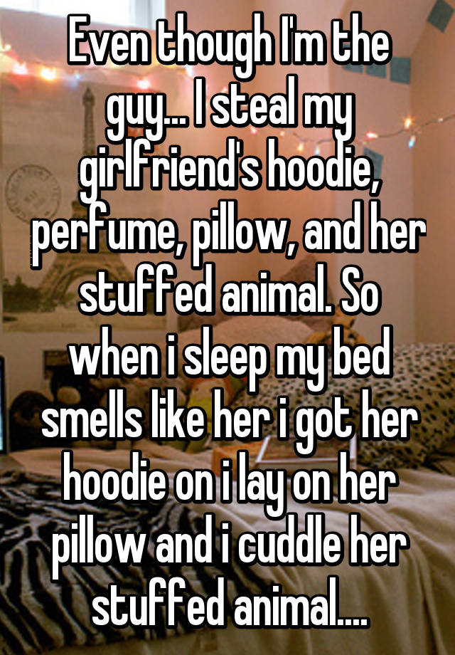 Even though I'm the guy... I steal my girlfriend's hoodie, perfume, pillow, and her stuffed animal. So when i sleep my bed smells like her i got her hoodie on i lay on her pillow and i cuddle her stuffed animal....