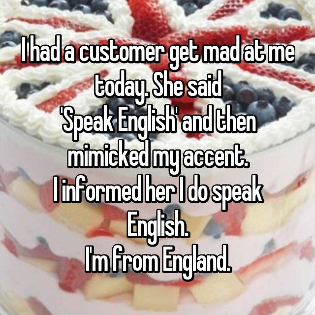 I had a customer get mad at me today. She said 'Speak English' and then mimicked my accent. I informed her I do speak English. I'm from England.
