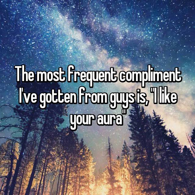 "The most frequent compliment I've gotten from guys is, ""I like your aura"""