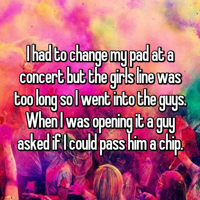 I had to change my pad at a concert but the girls line was too long so I went into the guys. When I was opening it a guy asked if I could pass him a chip.