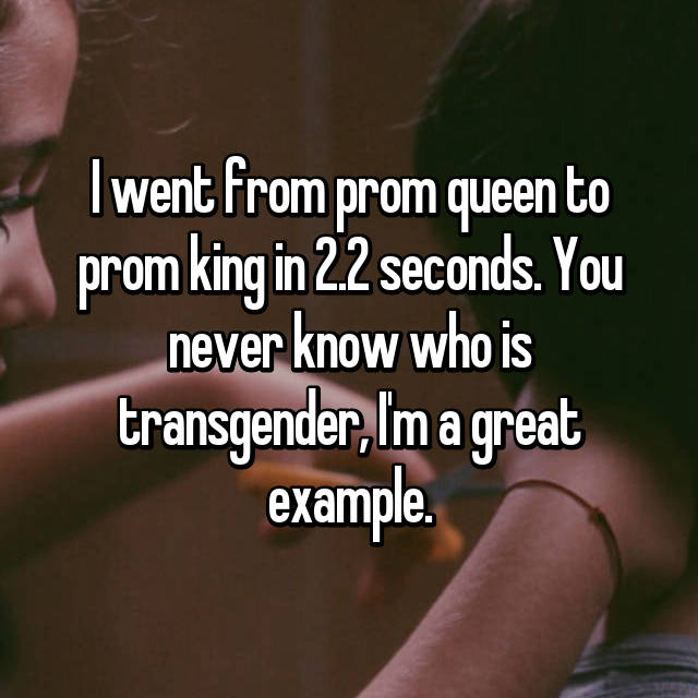 I went from prom queen to prom king in 2.2 seconds. You never know who is transgender, I'm a great example.