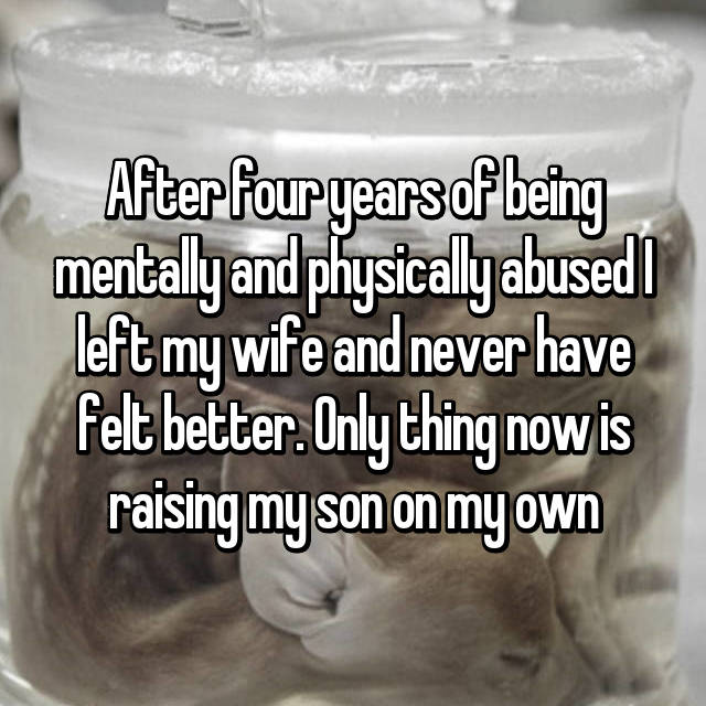 After four years of being mentally and physically abused I left my wife and never have felt better. Only thing now is raising my son on my own
