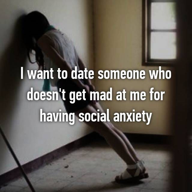 I want to date someone who doesn't get mad at me for having social anxiety