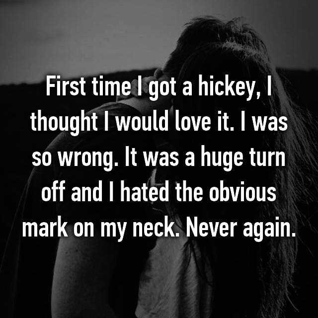First time I got a hickey, I thought I would love it. I was so wrong. It was a huge turn off and I hated the obvious mark on my neck. Never again.