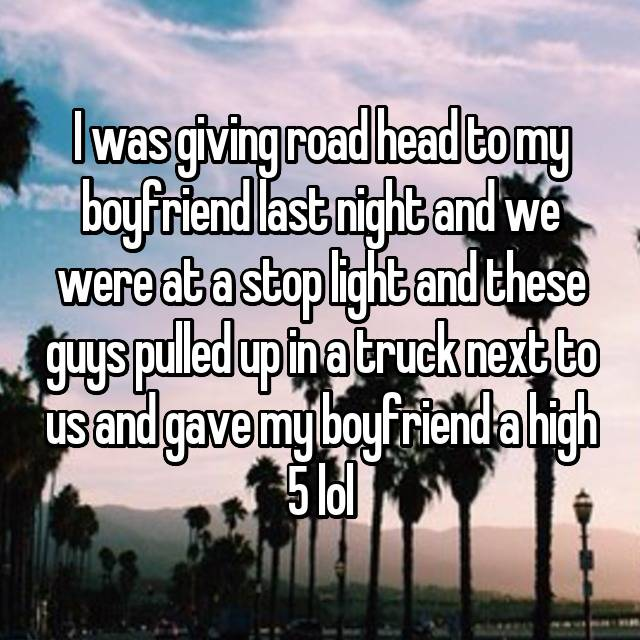 I was giving road head to my boyfriend last night and we were at a stop light and these guys pulled up in a truck next to us and gave my boyfriend a high 5 lol 😮😮😳