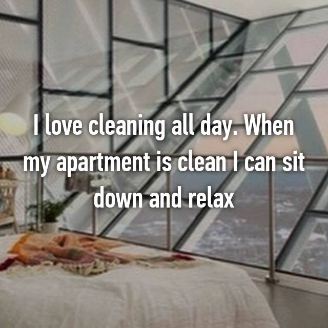 I love cleaning all day. When my apartment is clean I can sit down and relax