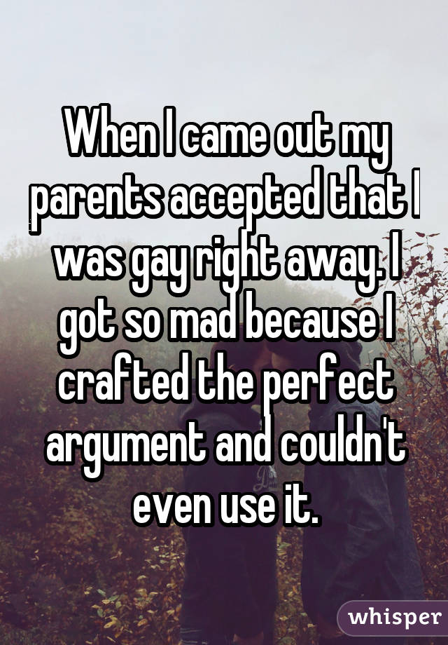 When I came out my parents accepted that I was gay right away. I got so mad because I crafted the perfect argument and couldn