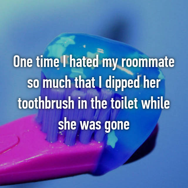 One time I hated my roommate so much that I dipped her toothbrush in the toilet while she was gone