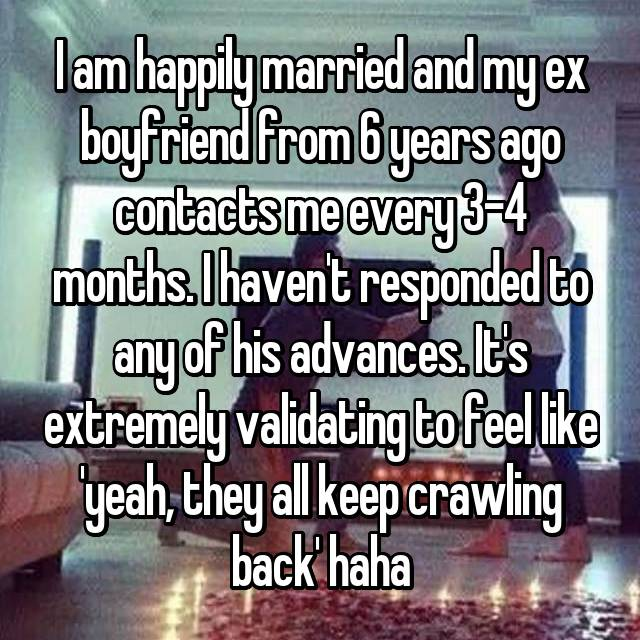 I am happily married and my ex boyfriend from 6 years ago contacts me every 3-4 months. I haven't responded to any of his advances. It's extremely validating to feel like 'yeah, they all keep crawling back' haha
