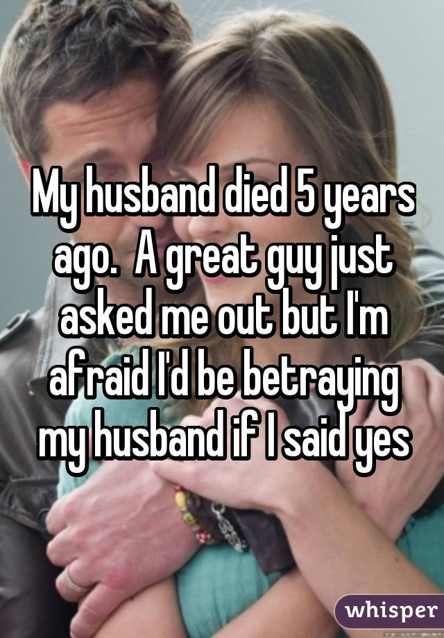 My husband died 5 years ago. A great guy just asked me out but I