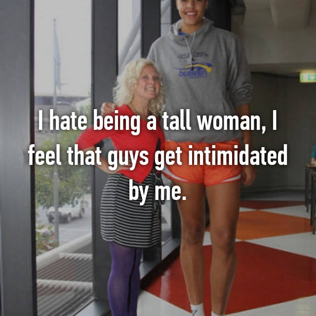 I hate being a tall woman, I feel that guys get intimidated by me.