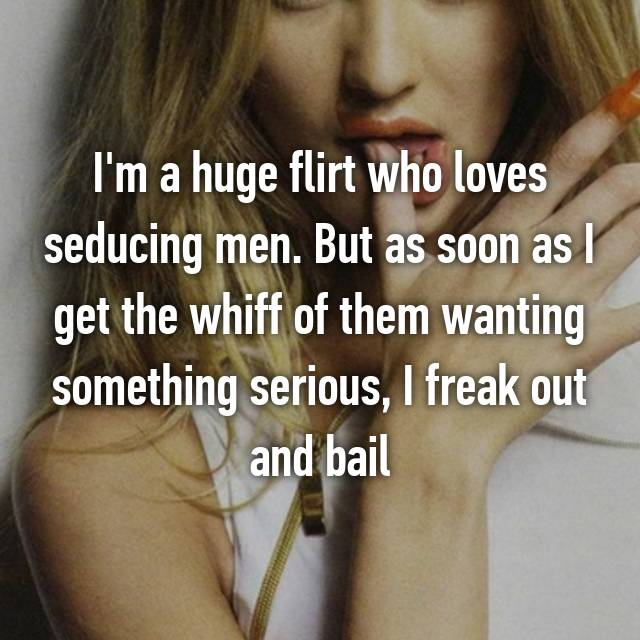 I'm a huge flirt who loves seducing men. But as soon as I get the whiff of them wanting something serious, I freak out and bail