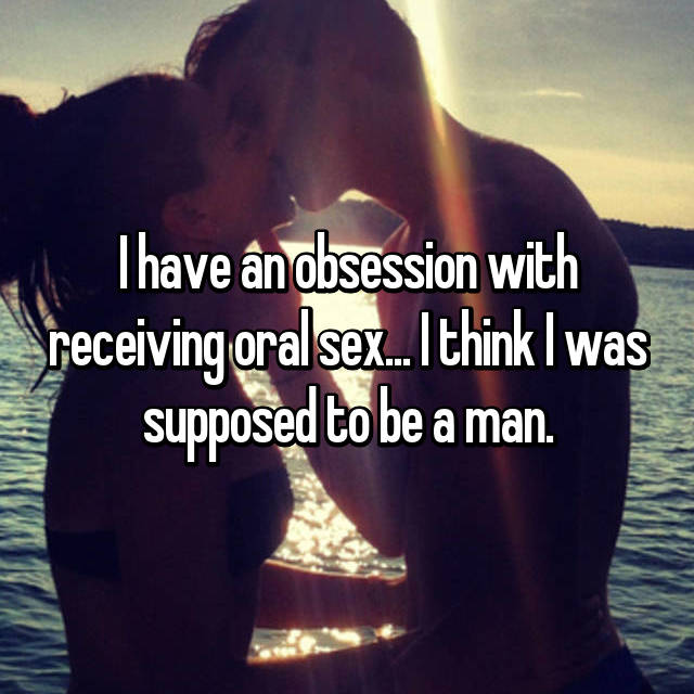 I have an obsession with receiving oral sex... I think I was supposed to be a man.