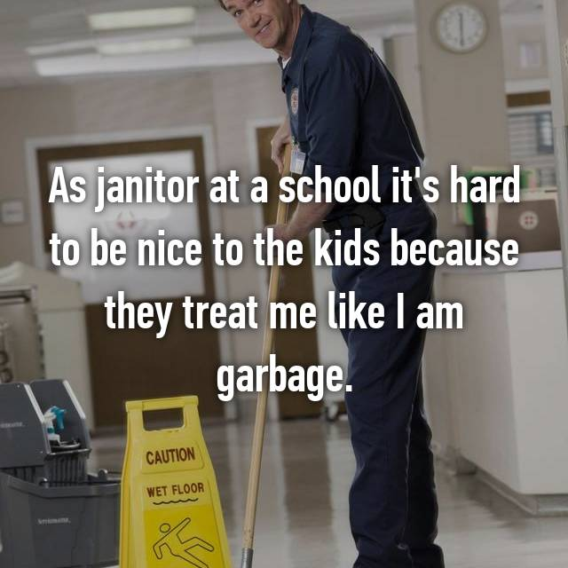 As janitor at a school it's hard to be nice to the kids because they treat me like I am garbage.