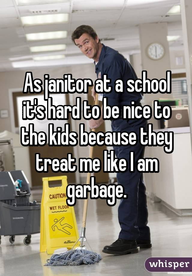 As janitor at a school it
