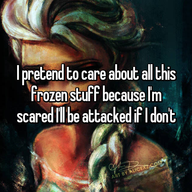 I pretend to care about all this frozen stuff because I'm scared I'll be attacked if I don't