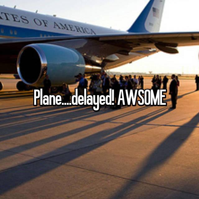 Plane....delayed! AWSOME