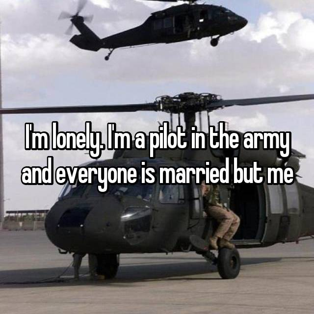 I'm lonely. I'm a pilot in the army and everyone is married but me