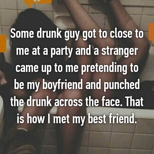Some drunk guy got to close to me at a party and a stranger came up to me pretending to be my boyfriend and punched the drunk across the face. That is how I met my best friend.