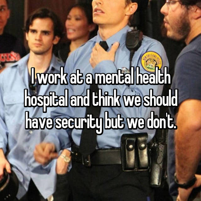 I work at a mental health hospital and think we should have security but we don't.