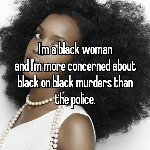 I'm a black woman and I'm more concerned about black on black murders than the police.