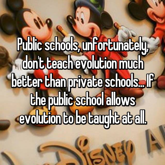 Public schools, unfortunately, don't teach evolution much better than private schools... If the public school allows evolution to be taught at all.